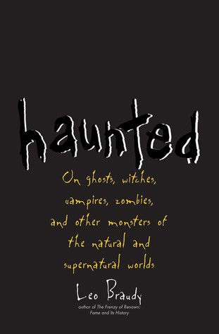 Haunted: On Ghosts, Witches, Vampires, Zombies, and Other Monsters of the Natural and Supernatural Worlds