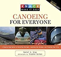 Knack Canoeing for Everyone: A Step-by-Step Guide to Selecting the Gear, Learning the Strokes, and Planning Your Trip (Knack: Make It Easy)