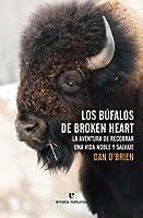 Los búfalos de Broken Heart: La aventura de recobrar una vida noble y salvaje