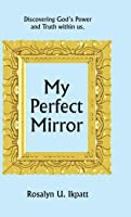 My Perfect Mirror: Discovering God's Power and Truth Within Us