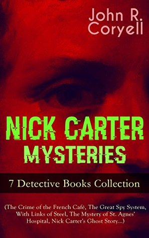 NICK CARTER MYSTERIES - 7 Detective Books Collection (The Crime of the French Café, The Great Spy System, With Links of Steel, The Mystery of St. Agnes' ... Promise to the President & A Woman at Bay