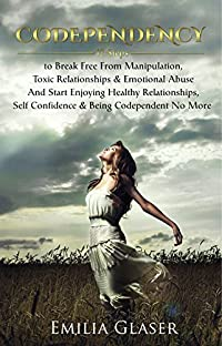 CODEPENDENCY: 12 Steps to Break Free From Manipulation & Emotional Abuse And Start Enjoying Healthy Relationships & Self Confidence (Enabling, Mind Control, Emotional Health & Happiness)