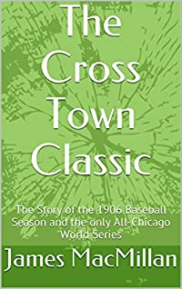 The Cross Town Classic: The Story of the 1906 Baseball Season and the only All-Chicago World Series