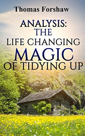 The Life Changing Magic of Tidying Up: By Marie Kondo | Analysis: The Japanese Art of Decluttering and Organizing
