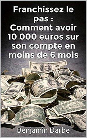 Franchissez le pas : Comment avoir 10 000 euros sur son compte en moins de 6 mois Benjamin DARBE