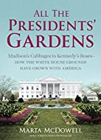 All the Presidents' Gardens: Madison's Cabbages to Kennedy's Roses-How the White House Grounds Have Grown with America