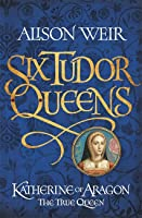 Katherine of Aragon: the True Queen (Six Tudor Queens, #1)