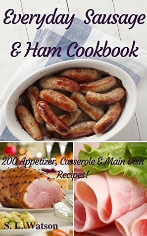 Everyday Sausage & Ham Cookbook: 200 Appetizer, Casserole & Main Dish Recipes! (Southern Cooking Recipes Book 37)