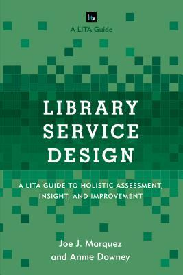 Library Service Design: A LITA Guide to Holistic Assessment, Insight, and Improvement