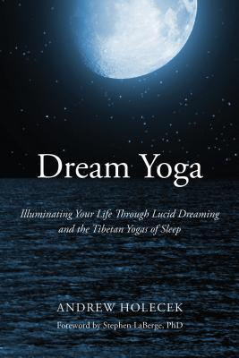 Dream Yoga  Illuminating Your Life Through Lucid Dreaming and the Tibetan Yogas of Sleep