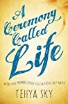A Ceremony Called Life by Tehya Sky