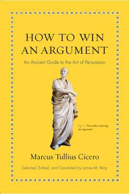 How to Win an Argument An Ancient Guide to the Art of Persuasion