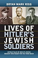 Lives of Hitler's Jewish Soldiers: Untold Tales of Men of Jewish Descent Who Fought for the Third Reich