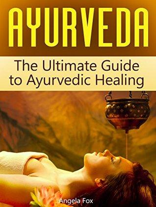 Ayurveda: The Ultimate Guide to Ayurvedic Healing
