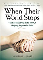 When Their World Stops: The Essential Guide to TRULY Helping Anyone in Grief