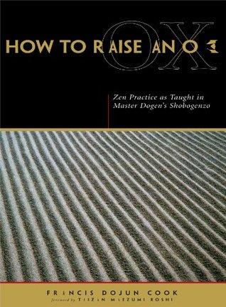 How to Raise an Ox: Zen Practice as Taught in Master Dogen's Shobogenzo