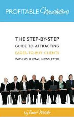 Profitable Newsletters: The Step-by-Step Guide to Launching, Writing and Publishing Email Newsletters that Win You Clients