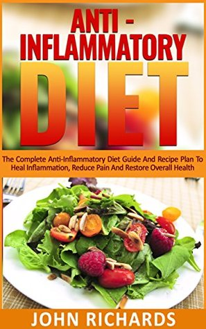 Anti-Inflammatory Diet: The Complete Anti-Inflammatory Diet Guide And Recipe Plan To Heal Inflammation, Reduce Pain And Restore Overall Health (Autoimmune , Diabetes, Disease, Inflammation)