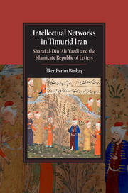 Intellectual Networks in Timurid Iran: Sharaf Al-DiN Al Yazd and the Islamicate Republic of Letters