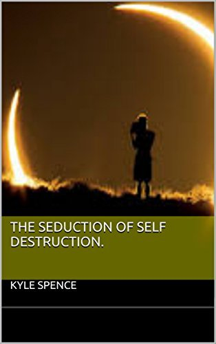 The Seduction of Self Destruction.  by  Kyle Spence