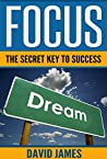 Focus: The Key to Success: How to Use the Power of Focus to Live a Successful Life