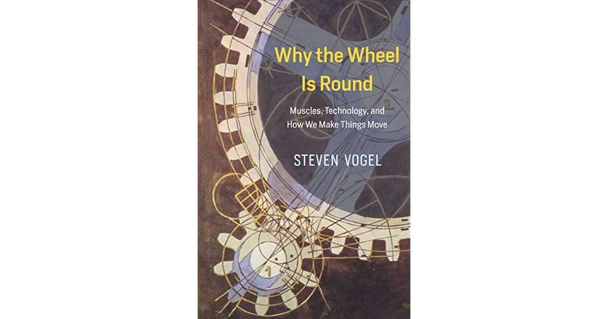 Why the Wheel Is Round Technology Muscles and How We Make Things Move