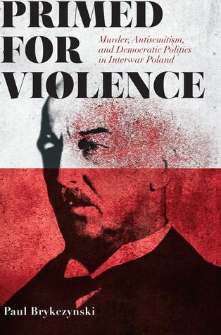 Primed for Violence: Murder, Antisemitism, and Democratic Politics in Interwar Poland