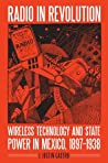 Radio in Revolution: Wireless Technology and State Power in Mexico, 1897–1938