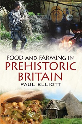 Food and Farming in Prehistoric Britain by Paul Elliott