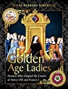 Golden Age Ladies: Women Who Shaped the Courts of Henry VIII and Francis I