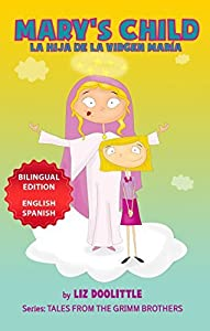 MARY´S CHILD. LA HIJA DE LA VIRGEN MARIA. BILINGUAL EDITION ENGLISH SPANISH: A Picture Book for Children. The Grimm Brothers story told in rhymes and images for your delight in English and Spanish