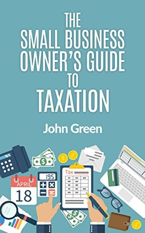 The Small Business Owner's Guide to Taxation: Income, Payroll, Sales, Excise, and Use Taxes Explained