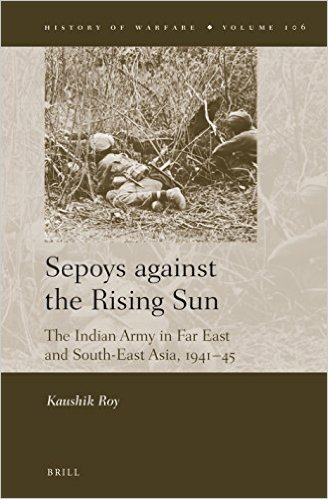 Sepoys Against the Rising Sun The Indian Army in Far East and South-East Asia, 1941- 45