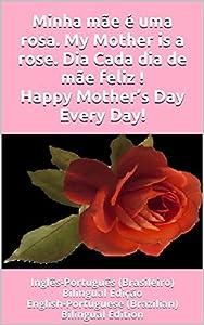 Minha mãe é uma rosa. My Mother is a rose. Dia Cada dia de mãe feliz ! Happy Mother's Day Every Day!: Inglês-Português (Brasileiro) Bilingual Edição English-Portuguese (Brazilian) Bilingual Edition