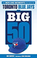 Big 50: Toronto Blue Jays: The Men and Moments that Made the Toronto Blue Jays (The Big 50)