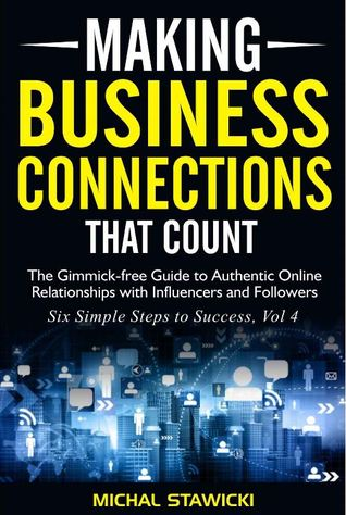 Making Business Connections That Count: The Gimmick-free Guide to Authentic Online Relationships with Influencers and Followers (Six Simple Steps to Success Book 4)