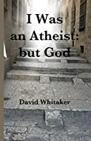 I Was an Athiest; But God