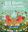101 Organic Garden Hacks: Eco-friendly Solutions to Improve Any Garden