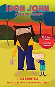 IRON JOHN. JUAN DE HIERRO. BILINGUAL EDITION ENGLISH SPANISH: A Picture Book for Children 3-8. The Iron John story told in rhymes and pictures for your delight in both English and Spanish