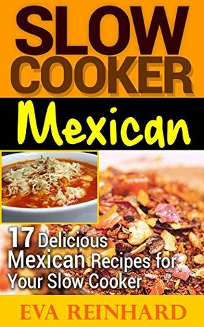 Slow Cooker Mexican: 17 Delicious Mexican Slow Cooker Recipes (Overnight Cooking, Casseroles, Slow Cooking)