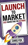 Launch to Market: Easy Marketing For Authors (Write Faster, Write Smarter, #4)