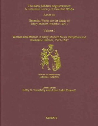 Women and Murder in Early Modern News Pamphlets and Broadside Ballads, 1573-1697: Essential Works for the Study of Early Modern Women, Series III, Part One, Volume 7