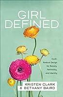 Girl Defined: God's Radical Design for Beauty, Femininity, and Identity