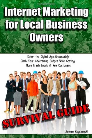 Internet Marketing for Local Business Owners: Survival Guide: Enter the Digital Age, Successfully: Slash Your Advertising Budget While Getting More Fresh Leads and New Customers