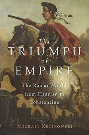 The Triumph of Empire: The Roman World from Hadrian to Constantine