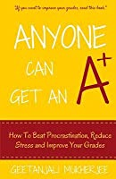 Anyone Can Get an A+: How to Beat Procrastination, Reduce Stress and Improve Your Grades