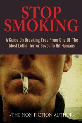 Stop Smoking: A Guide On Breaking Free From One Of The Most Lethal Terror Sever To Hit Humans