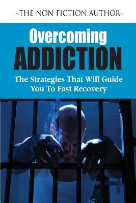 Overcoming Addictions: The Strategies That Will Guide You To Fast Recovery
