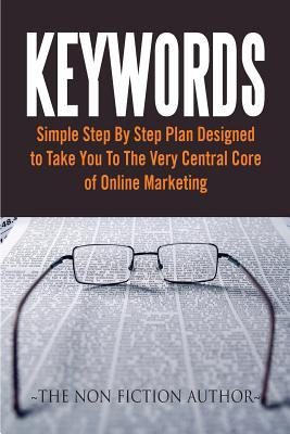 Keywords: Simple Step by Step Plan Designed to Take You to the Very Central Core of Online Marketing
