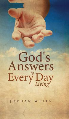 God/s Answers to Every Day Living  by  Jordan Wells